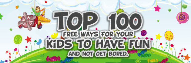 Top 100 Free ways For your Kids to Have FUN and not get bored